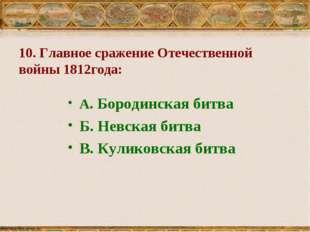 10. Главное сражение Отечественной войны 1812года: А. Бородинская битва Б. Не
