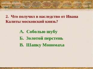 2. Что получил в наследство от Ивана Калиты московский князь? А. Соболью шуб