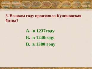 3. В каком году произошла Куликовская битва? А. в 1237году Б. в 1240году В. в