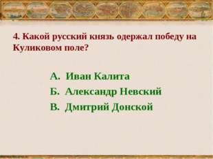 4. Какой русский князь одержал победу на Куликовом поле? А. Иван Калита Б. Ал