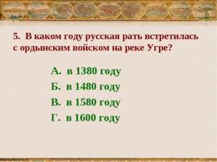5. В каком году русская рать встретилась с ордынским войском на реке Угре? А.