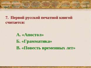 7. Первой русской печатной книгой считается: А. «Апостол» Б. «Грамматика» В.