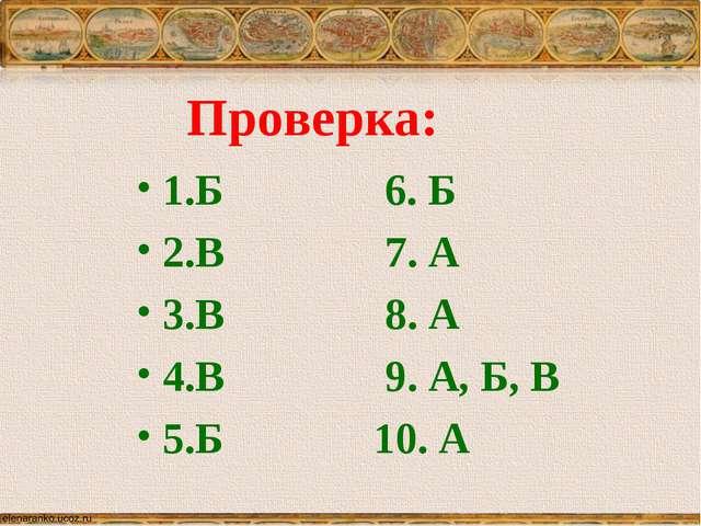 Проверка: 1.Б 6. Б 2.В 7. А 3.В 8. А 4.В 9. А, Б, В 5.Б 10. А