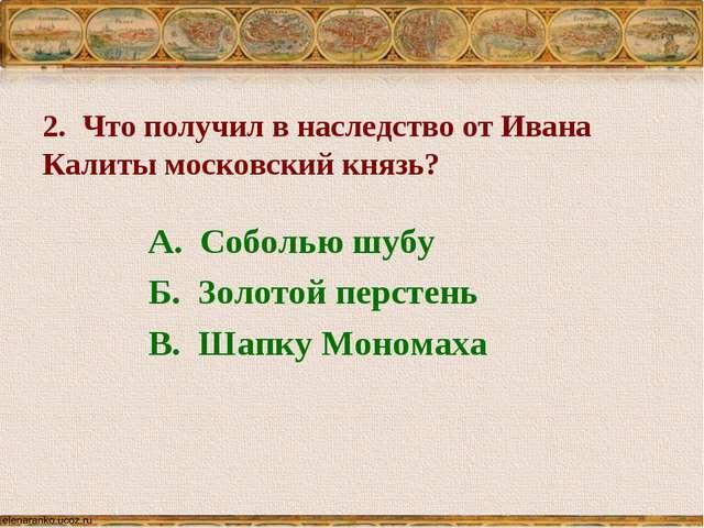 2. Что получил в наследство от Ивана Калиты московский князь? А. Соболью шуб...