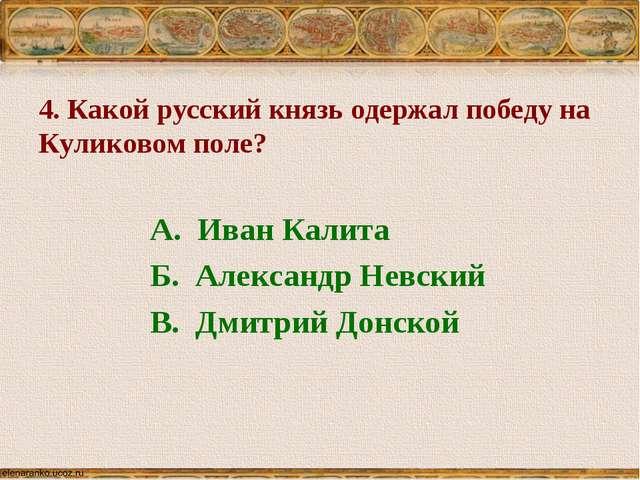 4. Какой русский князь одержал победу на Куликовом поле? А. Иван Калита Б. Ал...