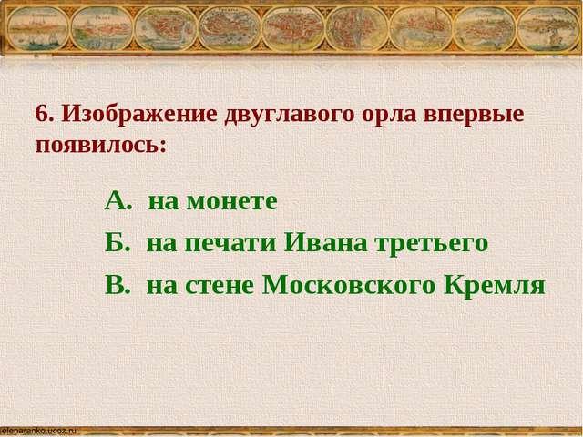 6. Изображение двуглавого орла впервые появилось: А. на монете Б. на печати И...