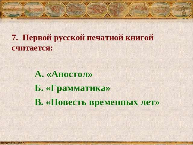 7. Первой русской печатной книгой считается: А. «Апостол» Б. «Грамматика» В....