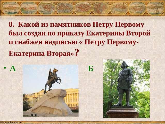 8. Какой из памятников Петру Первому был создан по приказу Екатерины Второй и...