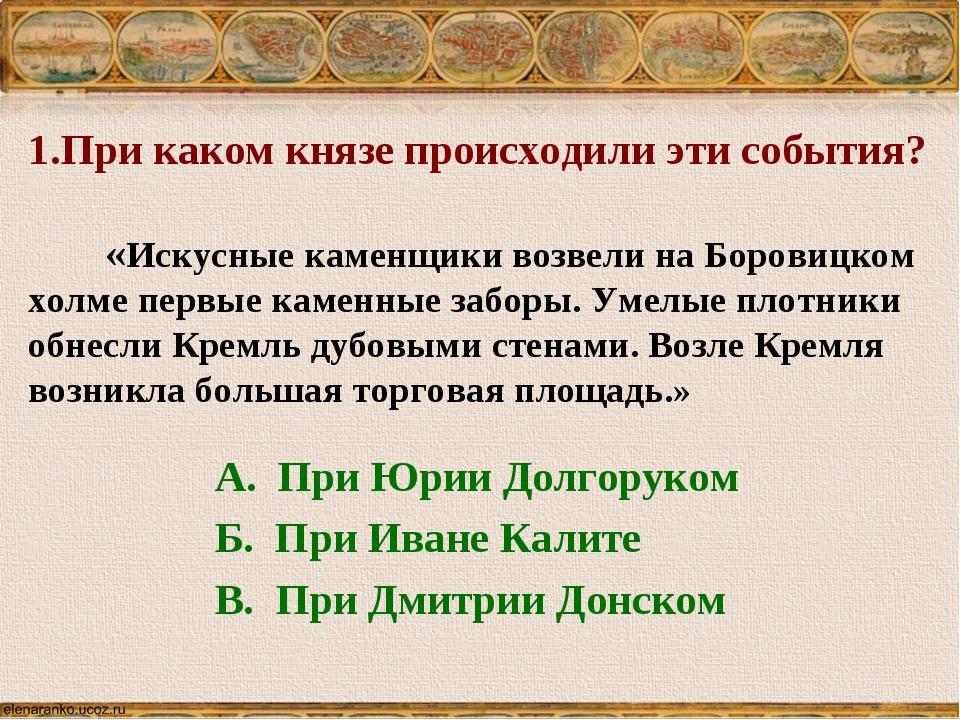 1.При каком князе происходили эти события? «Искусные каменщики возвели на Бор...