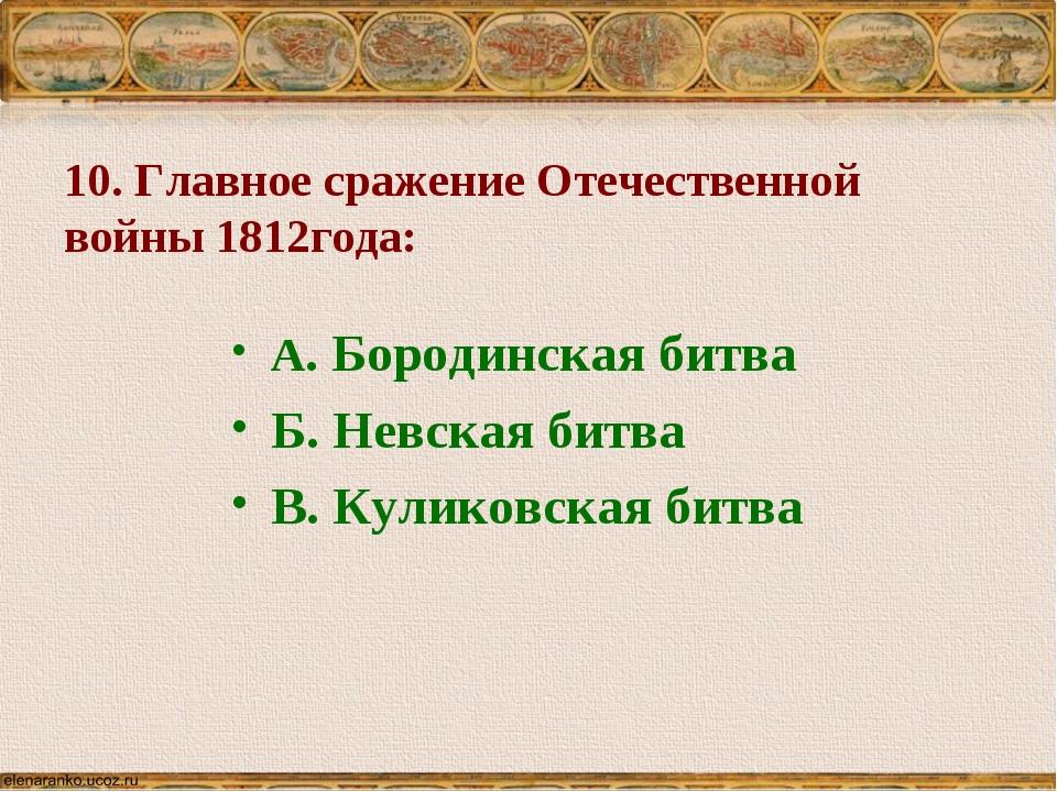 10. Главное сражение Отечественной войны 1812года: А. Бородинская битва Б. Не...