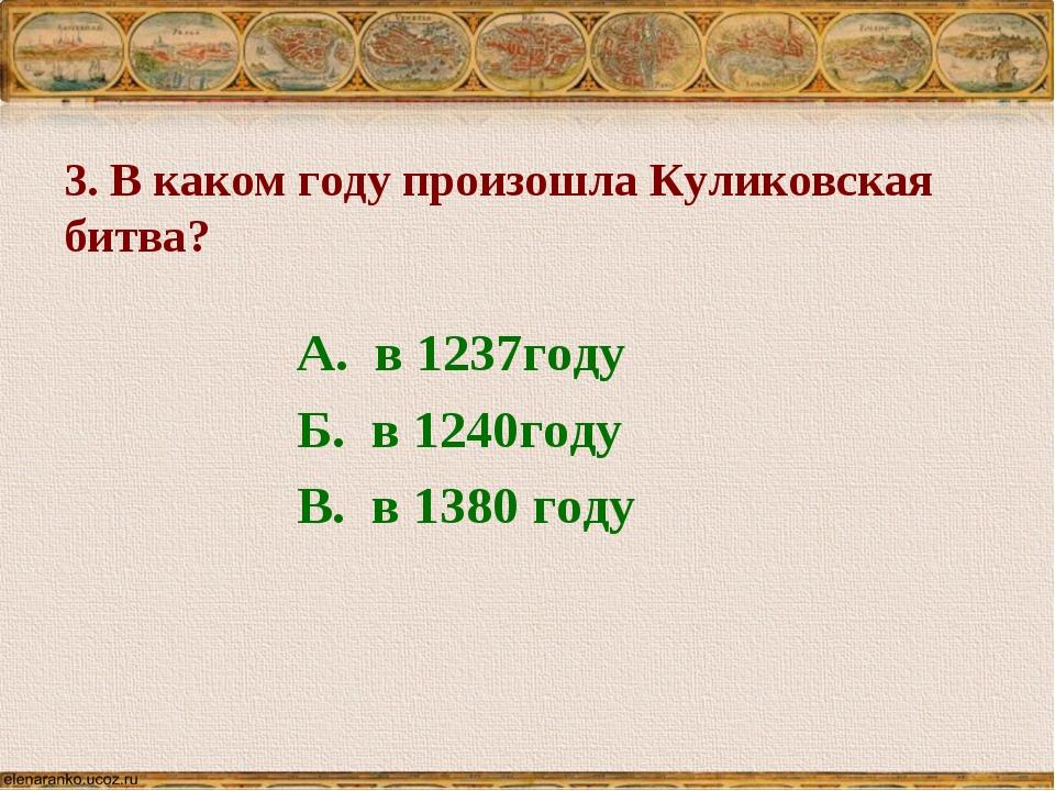 3. В каком году произошла Куликовская битва? А. в 1237году Б. в 1240году В. в...