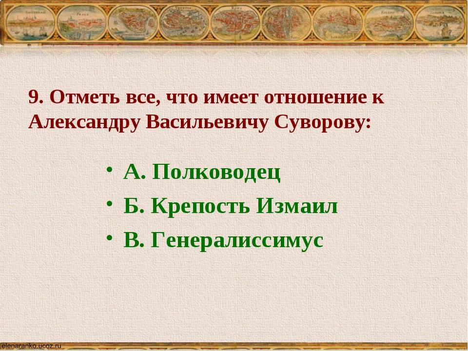 9. Отметь все, что имеет отношение к Александру Васильевичу Суворову: А. Полк...