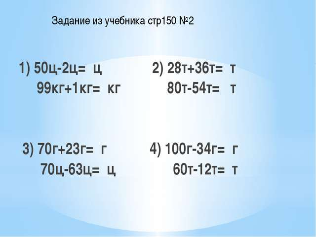 1) 50ц-2ц= ц 2) 28т+36т= т 99кг+1кг= кг 80т-54т= т 3) 70г+23г= г 4) 100г-34г...