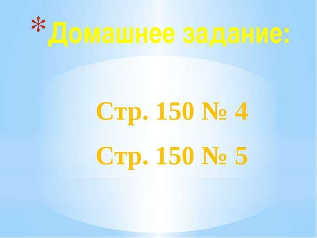 Домашнее задание: Стр. 150 № 4 Стр. 150 № 5