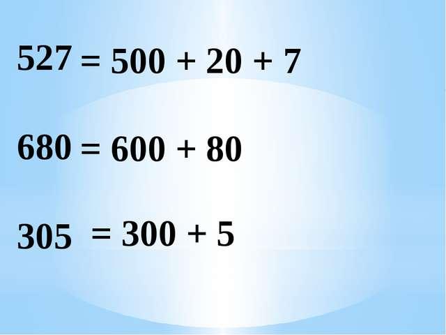 = 500 + 20 + 7 = 600 + 80 = 300 + 5 527 680 305