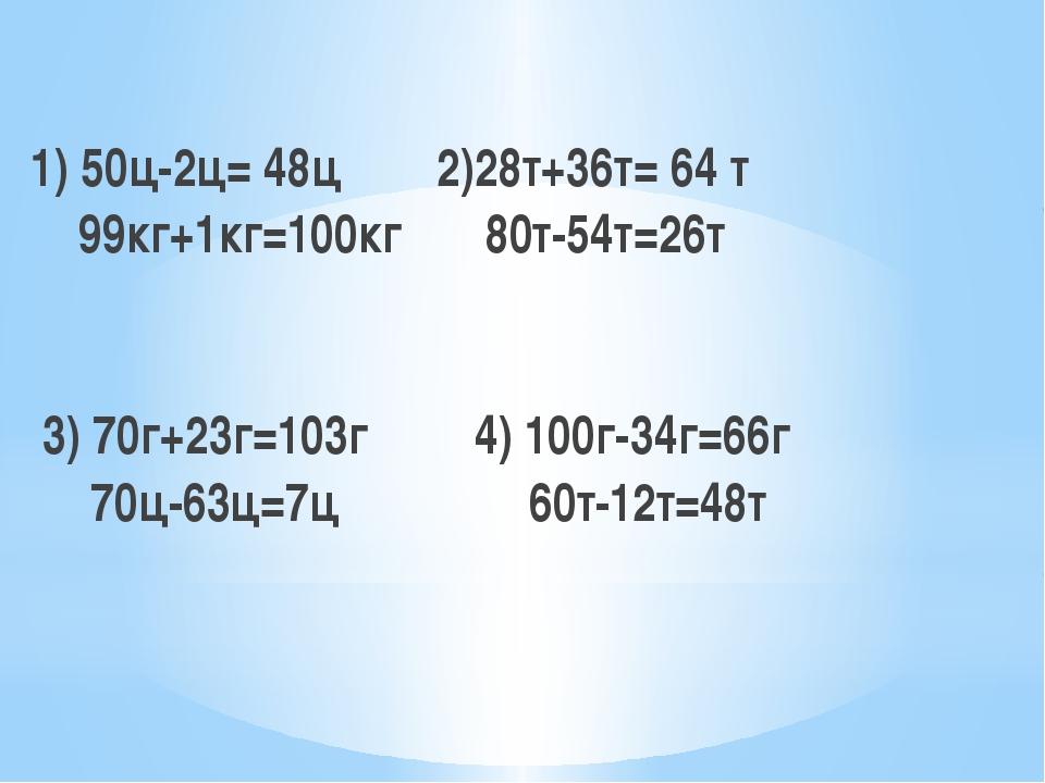 1) 50ц-2ц= 48ц 2)28т+36т= 64 т 99кг+1кг=100кг 80т-54т=26т 3) 70г+23г=103г 4)...
