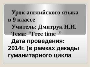 """Урок английского языка в 9 классе Учитель: Дмитрук Н.И. Тема: """"Free time """" Да"""