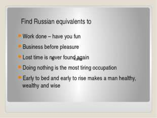 Work done – have you fun Business before pleasure Lost time is never found a