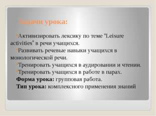 """Задачи урока: Активизировать лексику по теме """"Leisure activities"""" в речи учащ"""