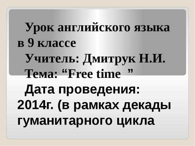 """Урок английского языка в 9 классе Учитель: Дмитрук Н.И. Тема: """"Free time """" Да..."""