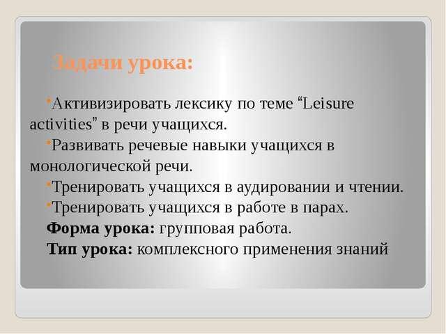"""Задачи урока: Активизировать лексику по теме """"Leisure activities"""" в речи учащ..."""
