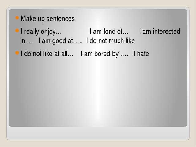 Маke up sentences I really enjoy… I am fond of… I am interested in … I am go...