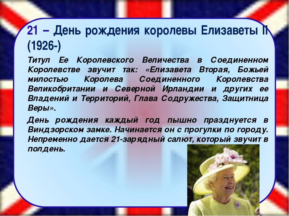 21 – День рождения королевы Елизаветы II (1926-) Титул Ее Королевского Велич...