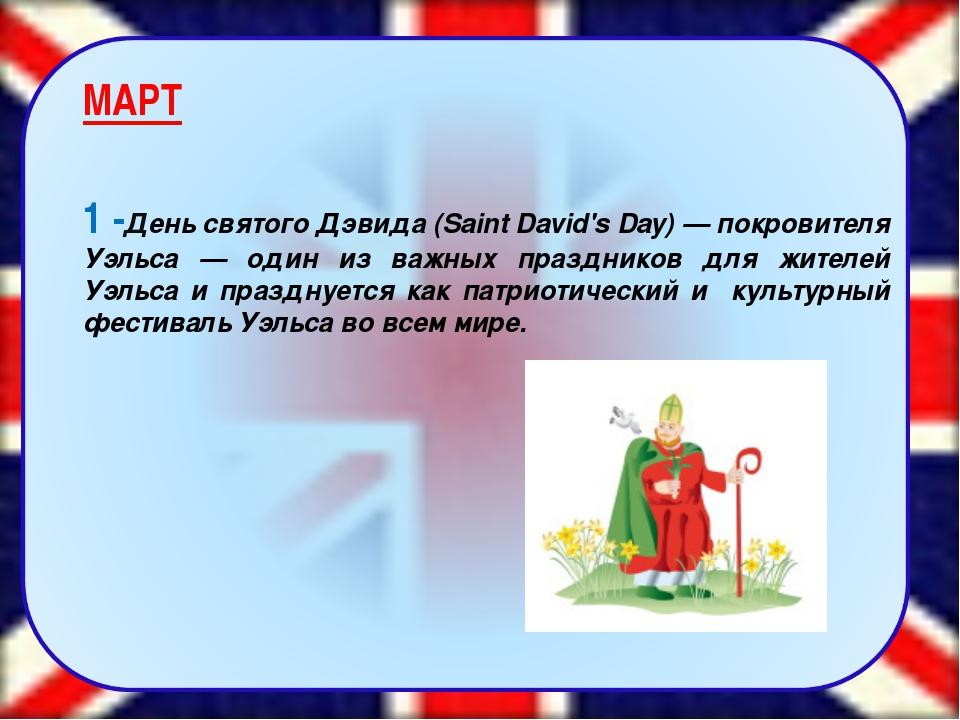 МАРТ 1 -День святого Дэвида (Saint David's Day) — покровителя Уэльса — один...