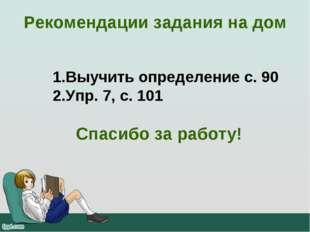 Рекомендации задания на дом Выучить определение с. 90 Упр. 7, с. 101 Спасибо
