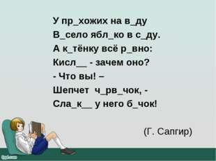 У пр_хожих на в_ду В_село ябл_ко в с_ду. А к_тёнку всё р_вно: Кисл__ - зачем
