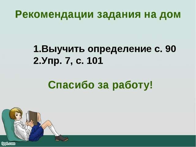 Рекомендации задания на дом Выучить определение с. 90 Упр. 7, с. 101 Спасибо...
