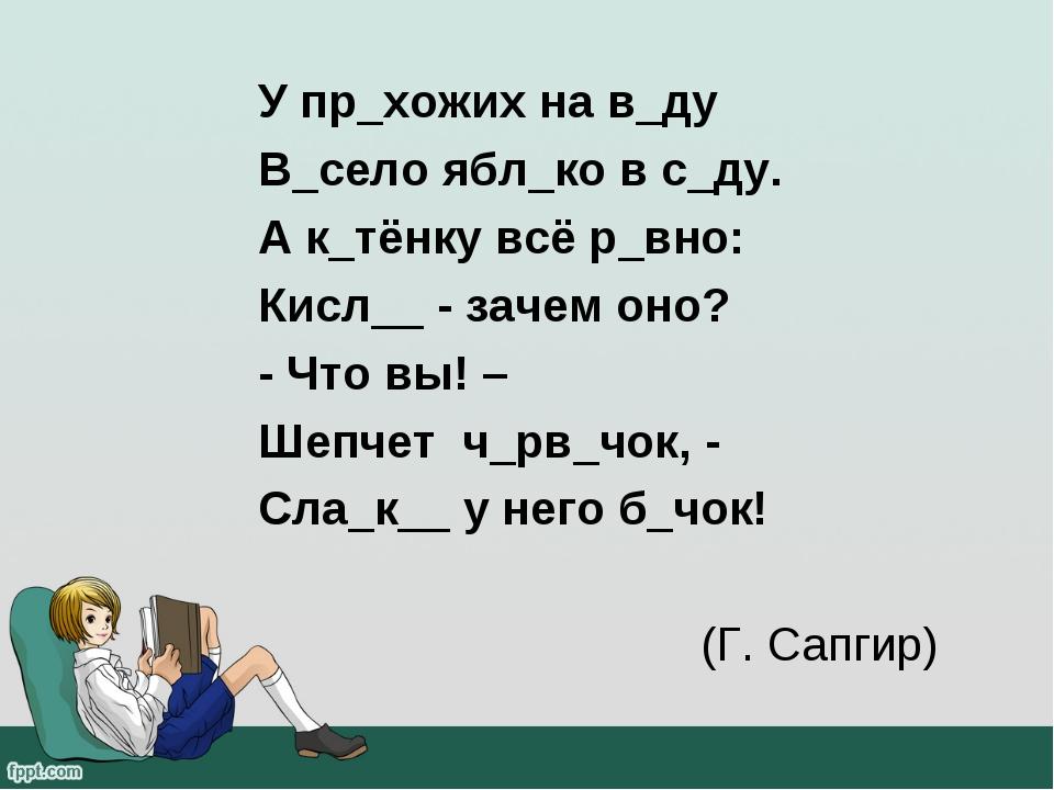 У пр_хожих на в_ду В_село ябл_ко в с_ду. А к_тёнку всё р_вно: Кисл__ - зачем...