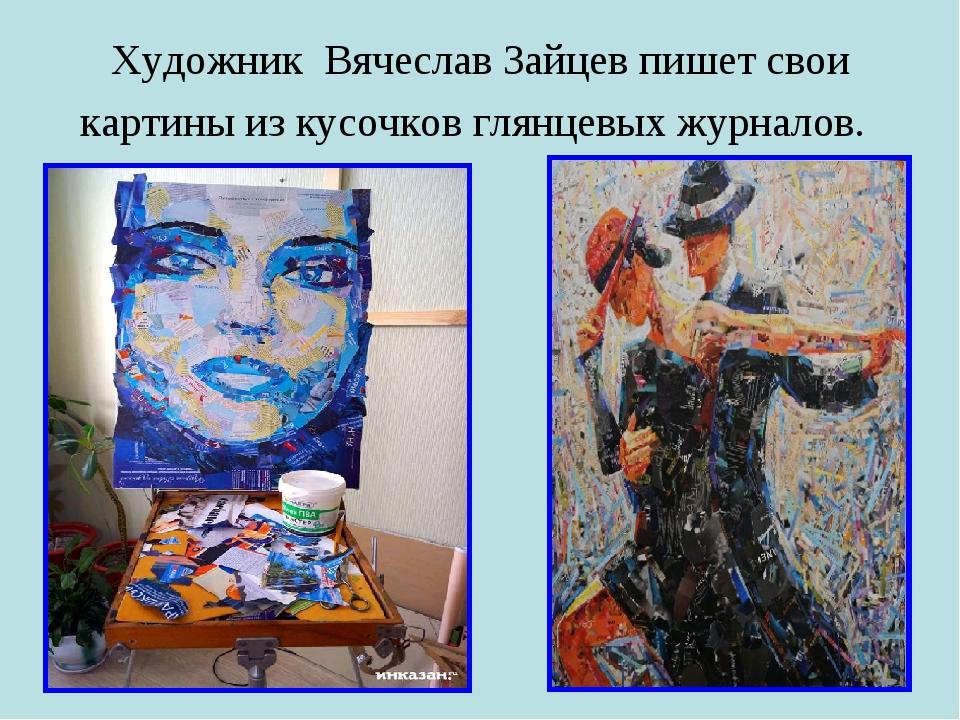 Художник Вячеслав Зайцев пишет свои картины из кусочков глянцевых журналов.