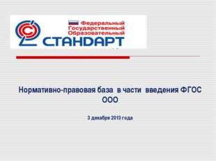 Нормативно-правовая база в части введения ФГОС ООО 3 декабря 2013 года
