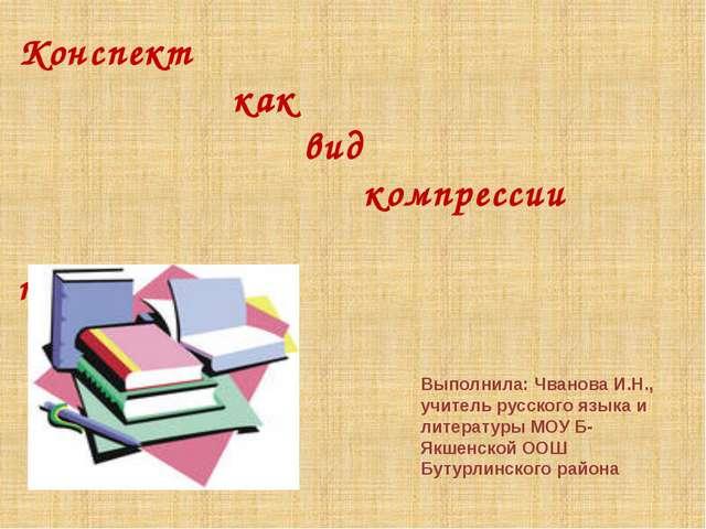 Конспект как вид компрессии текста. Выполнила: Чванова И.Н., учитель русского...