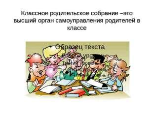 Классное родительское собрание –это высший орган самоуправления родителей в к