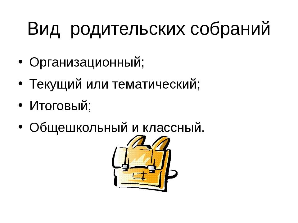 Вид родительских собраний Организационный; Текущий или тематический; Итоговый...