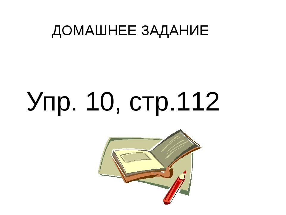 ДОМАШНЕЕ ЗАДАНИЕ Упр. 10, стр.112