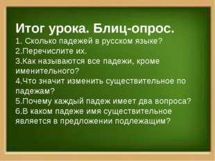 Итог урока. Блиц-опрос. 1. Сколько падежей в русском языке? 2.Перечислите их