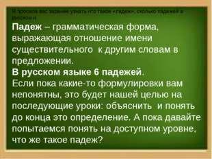 Я просила вас заранее узнать что такое «падеж», сколько падежей в русском и П