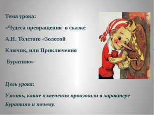 Тема урока: «Чудеса превращения в сказке А.Н. Толстого «Золотой Ключик, или