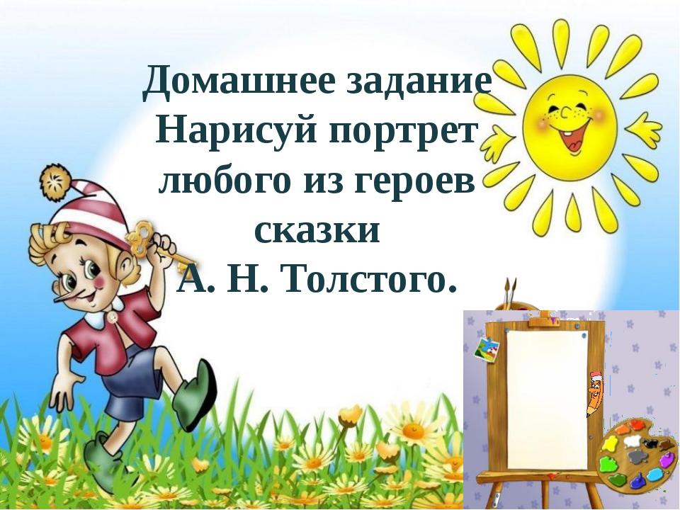 Домашнее задание Нарисуй портрет любого из героев сказки А. Н. Толстого.