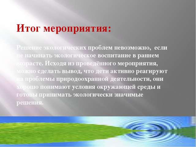 Итог мероприятия: Решение экологических проблем невозможно, если не начинать...