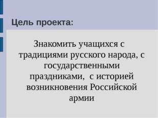 Цель проекта: Знакомить учащихся с традициями русского народа, с государствен
