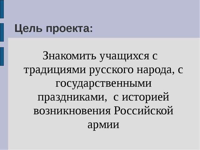 Цель проекта: Знакомить учащихся с традициями русского народа, с государствен...
