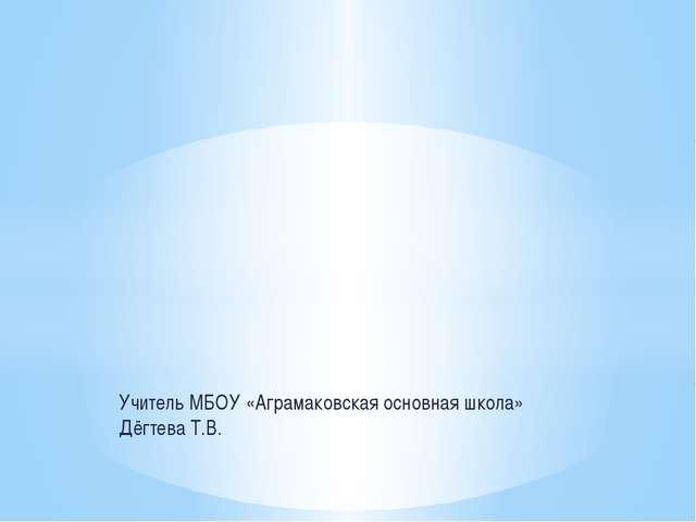 Учитель МБОУ «Аграмаковская основная школа» Дёгтева Т.В.