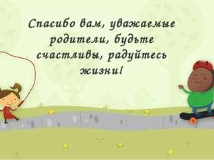 Спасибо вам, уважаемые родители, будьте счастливы, радуйтесь жизни!