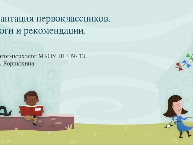 Адаптация первоклассников. Итоги и рекомендации. Педагог-психолог МБОУ НШ № 1...