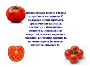 Зрелые плоды томата богаты сахара́ми и витамином C. Содержат белки, крахмал,