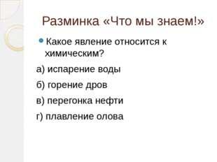 Разминка «Что мы знаем!» Какое явление относится к химическим? а) испарение в